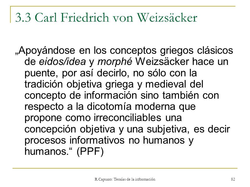 R.Capurro: Teorías de la información 82 3.3 Carl Friedrich von Weizsäcker Apoyándose en los conceptos griegos clásicos de eidos/idea y morphé Weizsäck