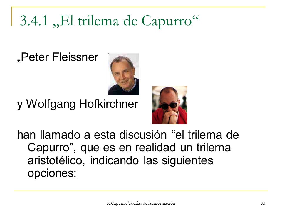 R.Capurro: Teorías de la información 88 3.4.1 El trilema de Capurro Peter Fleissner y Wolfgang Hofkirchner han llamado a esta discusión el trilema de