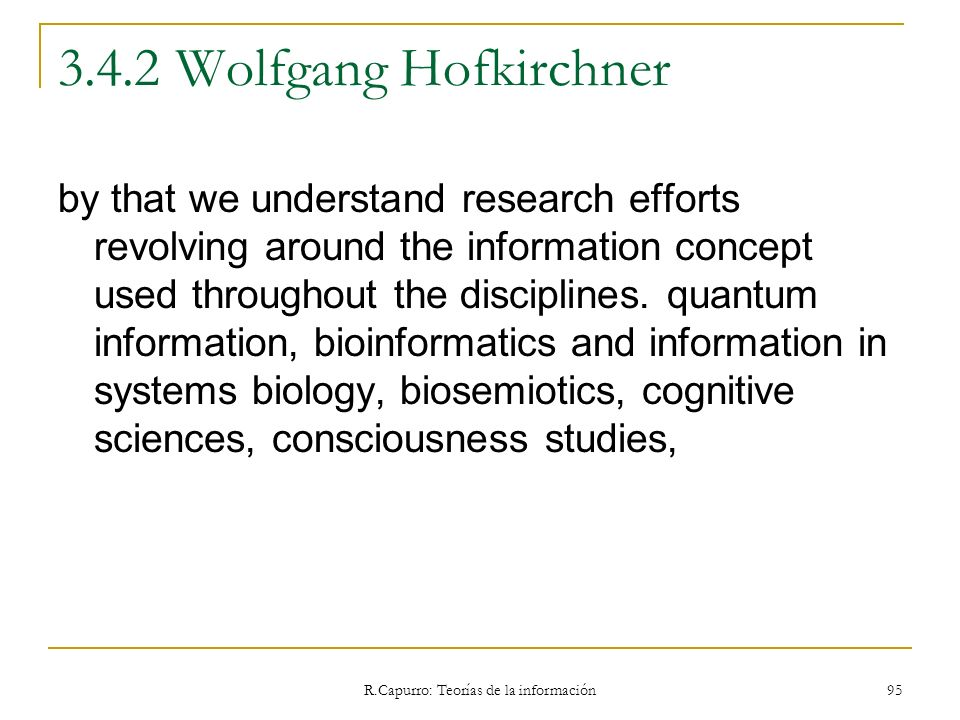 R.Capurro: Teorías de la información 95 3.4.2 Wolfgang Hofkirchner by that we understand research efforts revolving around the information concept use