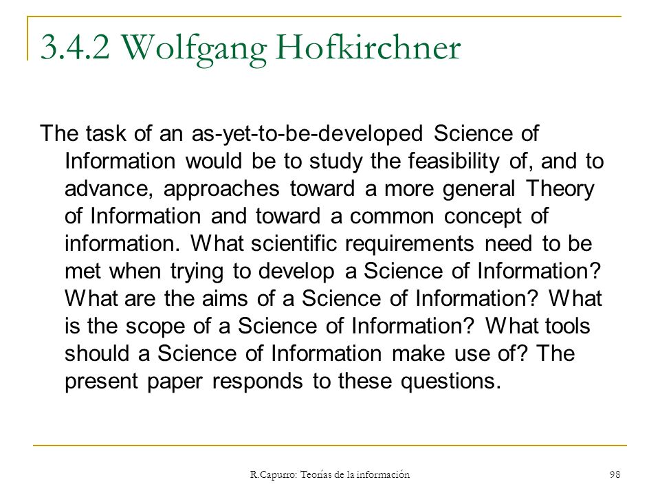 R.Capurro: Teorías de la información 98 3.4.2 Wolfgang Hofkirchner The task of an as-yet-to-be-developed Science of Information would be to study the