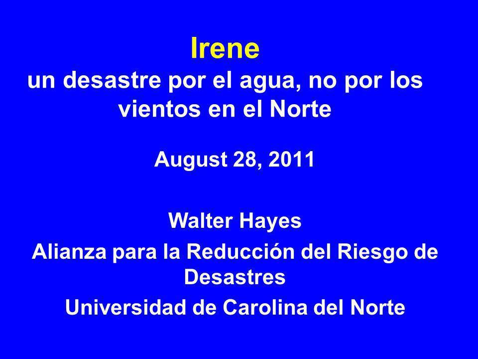 Irene un desastre por el agua, no por los vientos en el Norte August 28, 2011 Walter Hayes Alianza para la Reducción del Riesgo de Desastres Universidad de Carolina del Norte