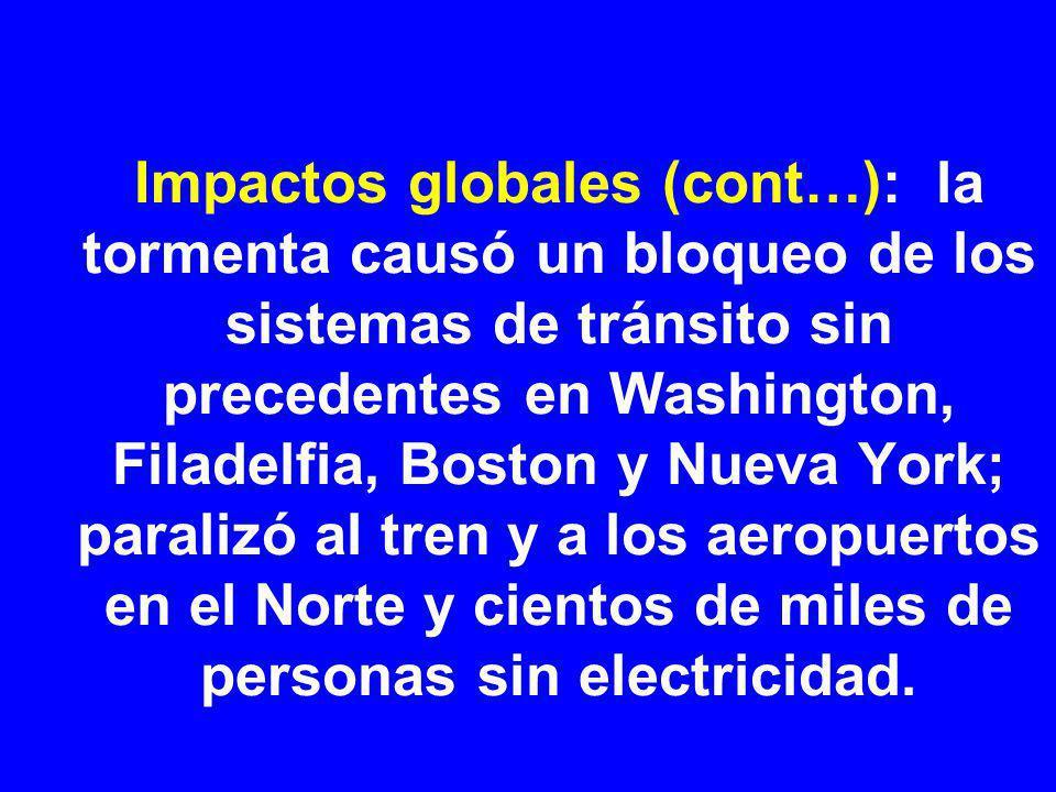 Impactos globales (cont…): la tormenta causó un bloqueo de los sistemas de tránsito sin precedentes en Washington, Filadelfia, Boston y Nueva York; paralizó al tren y a los aeropuertos en el Norte y cientos de miles de personas sin electricidad.