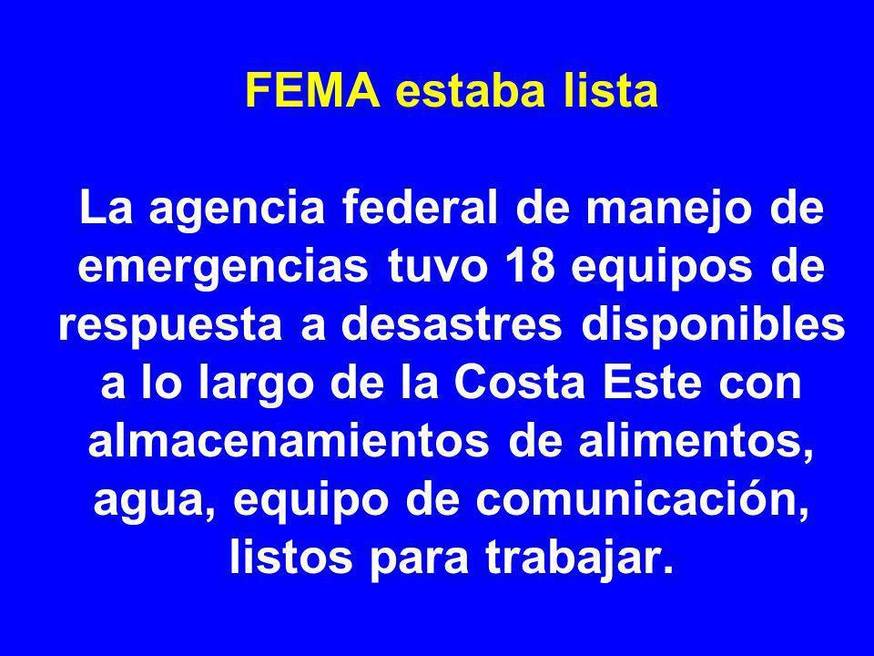 FEMA estaba lista La agencia federal de manejo de emergencias tuvo 18 equipos de respuesta a desastres disponibles a lo largo de la Costa Este con almacenamientos de alimentos, agua, equipo de comunicación, listos para trabajar.