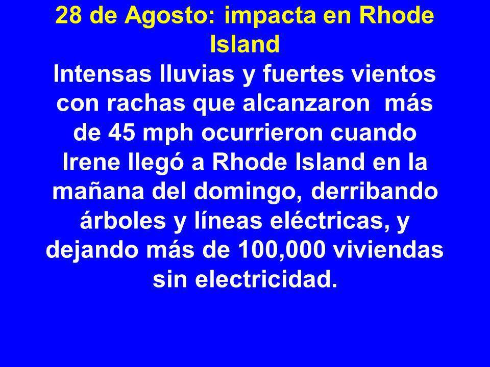 28 de Agosto: impacta en Rhode Island Intensas lluvias y fuertes vientos con rachas que alcanzaron más de 45 mph ocurrieron cuando Irene llegó a Rhode Island en la mañana del domingo, derribando árboles y líneas eléctricas, y dejando más de 100,000 viviendas sin electricidad.
