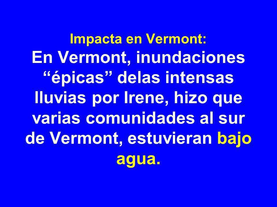 Impacta en Vermont: En Vermont, inundaciones épicas delas intensas lluvias por Irene, hizo que varias comunidades al sur de Vermont, estuvieran bajo agua.