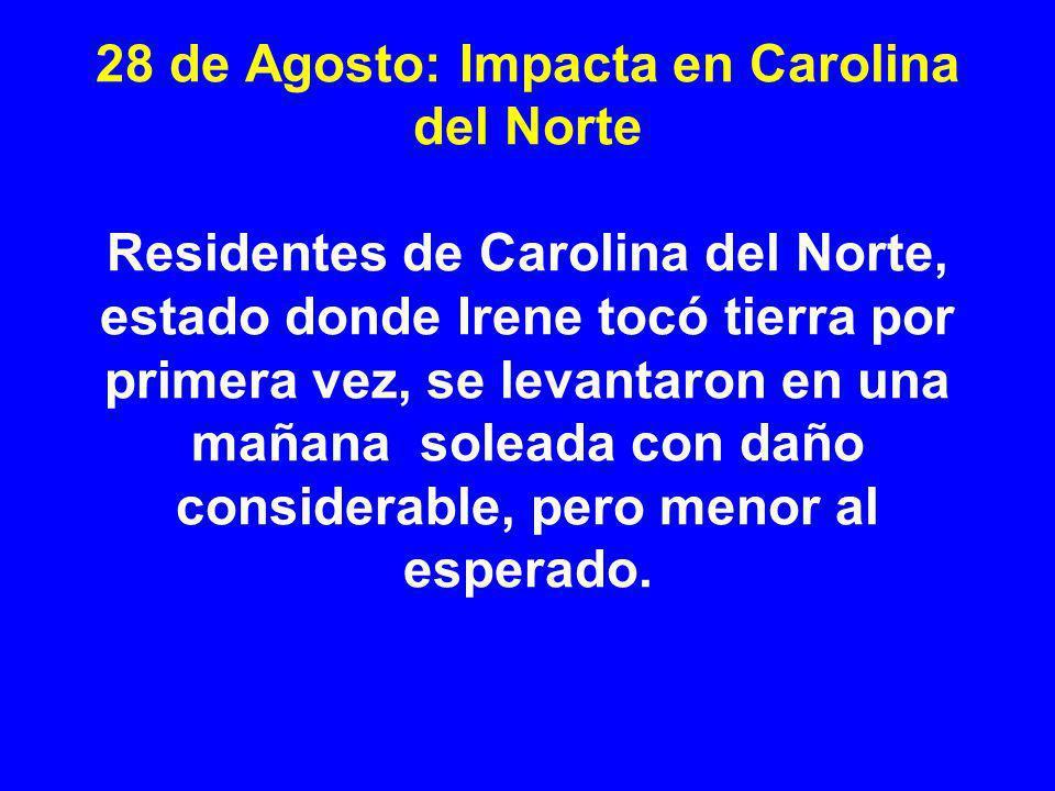 28 de Agosto: Impacta en Carolina del Norte Residentes de Carolina del Norte, estado donde Irene tocó tierra por primera vez, se levantaron en una mañana soleada con daño considerable, pero menor al esperado.