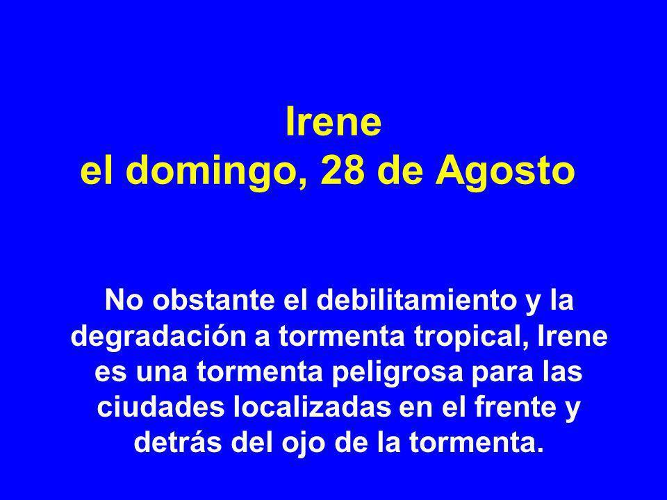 Irene el domingo, 28 de Agosto No obstante el debilitamiento y la degradación a tormenta tropical, Irene es una tormenta peligrosa para las ciudades localizadas en el frente y detrás del ojo de la tormenta.
