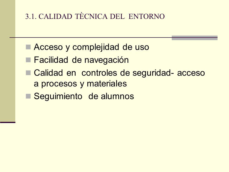 3.1. CALIDAD TÈCNICA DEL ENTORNO Acceso y complejidad de uso Facilidad de navegación Calidad en controles de seguridad- acceso a procesos y materiales