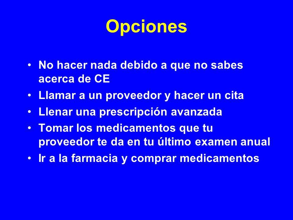 Opciones No hacer nada debido a que no sabes acerca de CE Llamar a un proveedor y hacer un cita Llenar una prescripción avanzada Tomar los medicamento