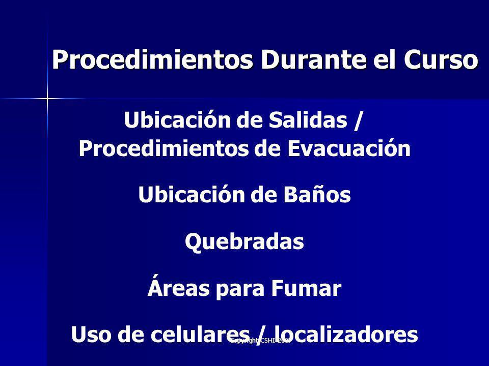 Copyright CSHI 2007 Procedimientos Durante el Curso Ubicación de Salidas / Procedimientos de Evacuación Ubicación de Baños Quebradas Áreas para Fumar Uso de celulares / localizadores