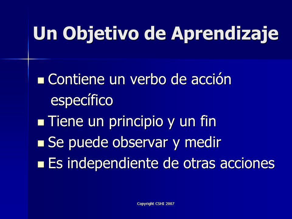 Copyright CSHI 2007 Objetivos de Aprendizaje Estos guiarán: Estos guiarán: –Contenido de los materiales de instrucción –Presentación / Métodos de Enseñanza –Métodos de evaluación / Éxito