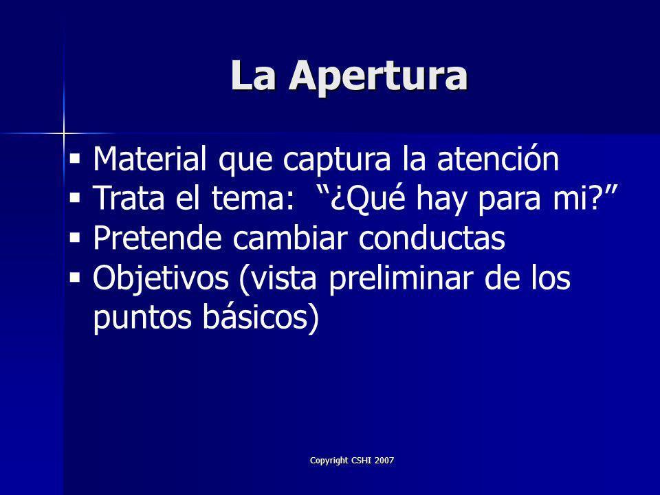 Copyright CSHI 2007 La Apertura Nosotros comenzamos donde se encuentra la audiencia y concluimos la presentación donde queremos que ellos estén.