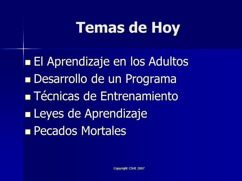 Copyright CSHI 2007 Temas de Hoy El Aprendizaje en los Adultos El Aprendizaje en los Adultos Desarrollo de un Programa Desarrollo de un Programa Técnicas de Entrenamiento Técnicas de Entrenamiento Leyes de Aprendizaje Leyes de Aprendizaje Pecados Mortales Pecados Mortales