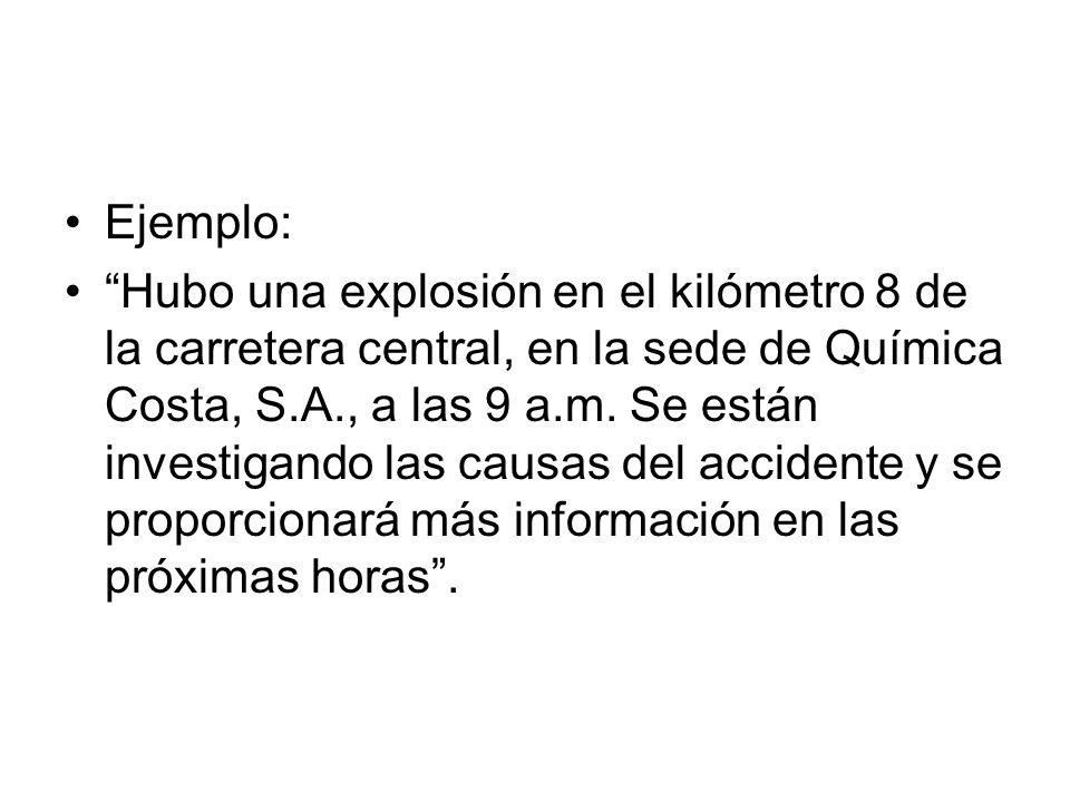 Ejemplo: Hubo una explosión en el kilómetro 8 de la carretera central, en la sede de Química Costa, S.A., a las 9 a.m. Se están investigando las causa