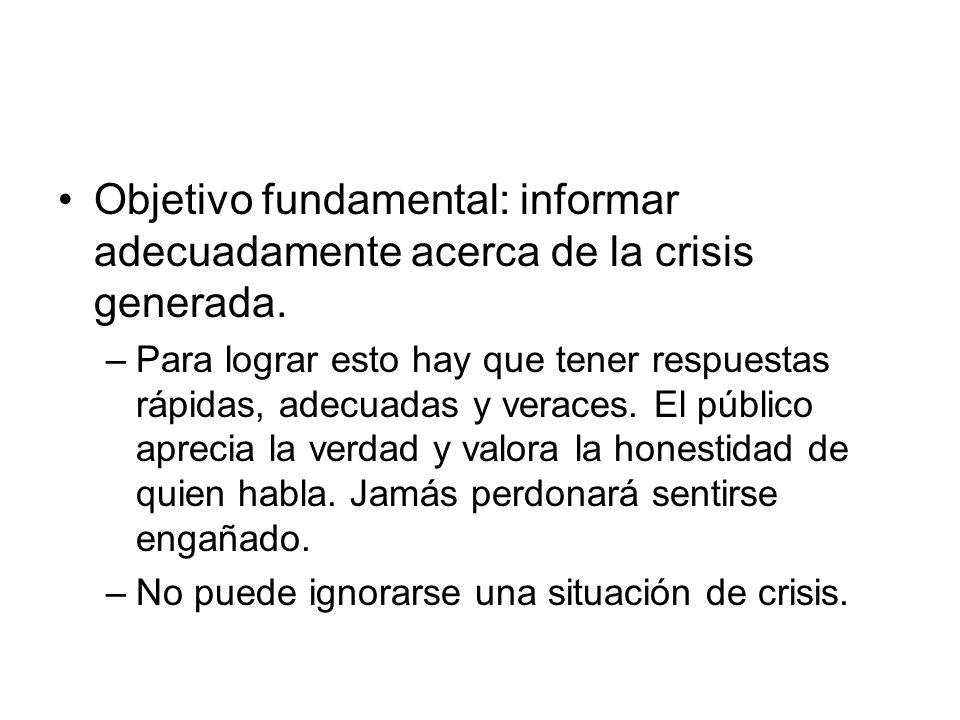 Objetivo fundamental: informar adecuadamente acerca de la crisis generada. –Para lograr esto hay que tener respuestas rápidas, adecuadas y veraces. El