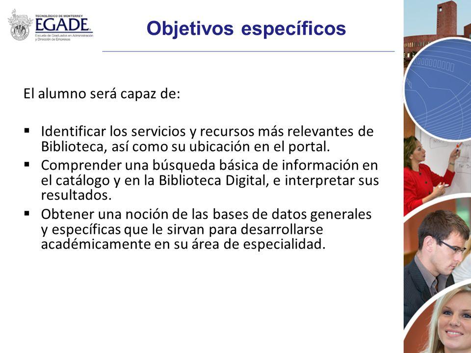 Objetivos específicos El alumno será capaz de: Identificar los servicios y recursos más relevantes de Biblioteca, así como su ubicación en el portal.