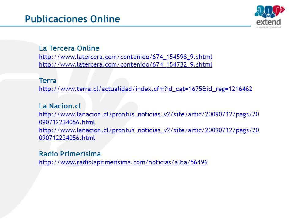 Publicaciones Online La Tercera Online http://www.latercera.com/contenido/674_154598_9.shtml http://www.latercera.com/contenido/674_154732_9.shtml Terra http://www.terra.cl/actualidad/index.cfm id_cat=1675&id_reg=1216462 La Nacion.cl http://www.lanacion.cl/prontus_noticias_v2/site/artic/20090712/pags/20 090712234056.html http://www.lanacion.cl/prontus_noticias_v2/site/artic/20090712/pags/20 090712234056.html Radio Primerísima http://www.radiolaprimerisima.com/noticias/alba/56496