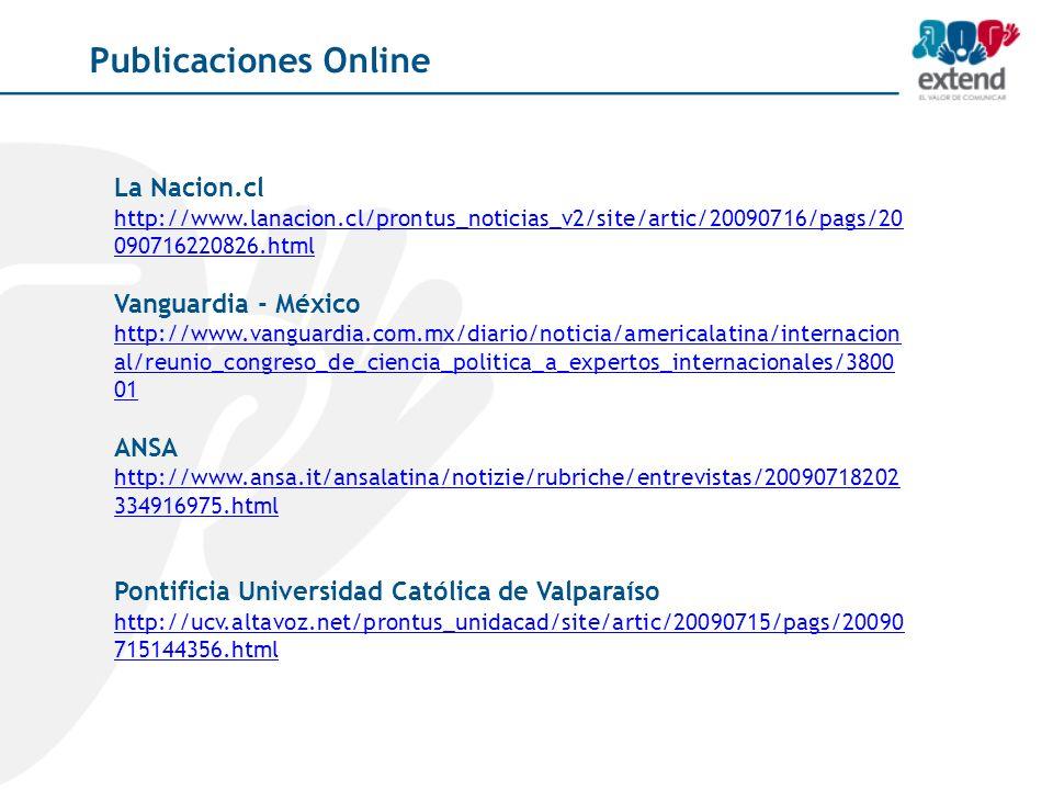 Publicaciones Online La Nacion.cl http://www.lanacion.cl/prontus_noticias_v2/site/artic/20090716/pags/20 090716220826.html Vanguardia - México http://www.vanguardia.com.mx/diario/noticia/americalatina/internacion al/reunio_congreso_de_ciencia_politica_a_expertos_internacionales/3800 01 ANSA http://www.ansa.it/ansalatina/notizie/rubriche/entrevistas/20090718202 334916975.html http://www.ansa.it/ansalatina/notizie/rubriche/entrevistas/20090718202 334916975.html Pontificia Universidad Católica de Valparaíso http://ucv.altavoz.net/prontus_unidacad/site/artic/20090715/pags/20090 715144356.html