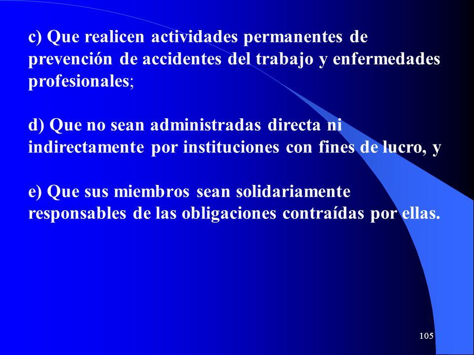 c) Que realicen actividades permanentes de prevención de accidentes del trabajo y enfermedades profesionales; d) Que no sean administradas directa ni