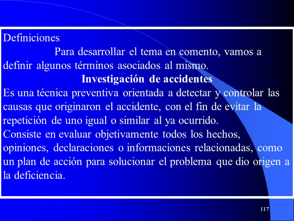 Definiciones Para desarrollar el tema en comento, vamos a definir algunos términos asociados al mismo. Investigación de accidentes Es una técnica prev