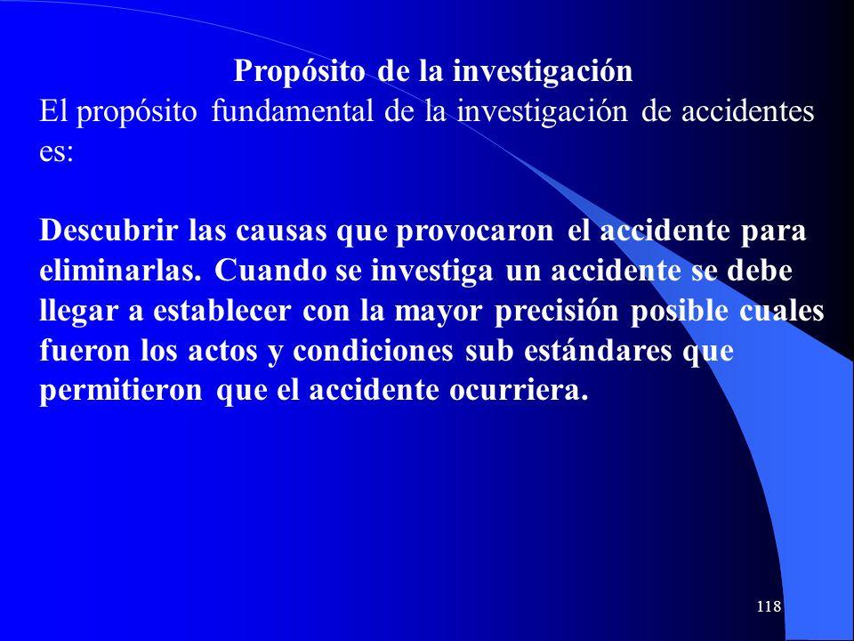 118 Propósito de la investigación El propósito fundamental de la investigación de accidentes es: Descubrir las causas que provocaron el accidente para