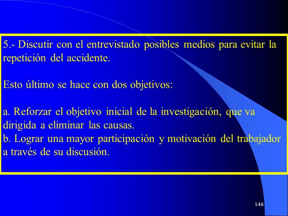 5.- Discutir con el entrevistado posibles medios para evitar la repetición del accidente. Esto último se hace con dos objetivos: a. Reforzar el objeti