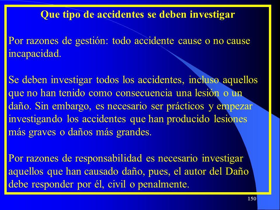 Que tipo de accidentes se deben investigar Por razones de gestión: todo accidente cause o no cause incapacidad. Se deben investigar todos los accident