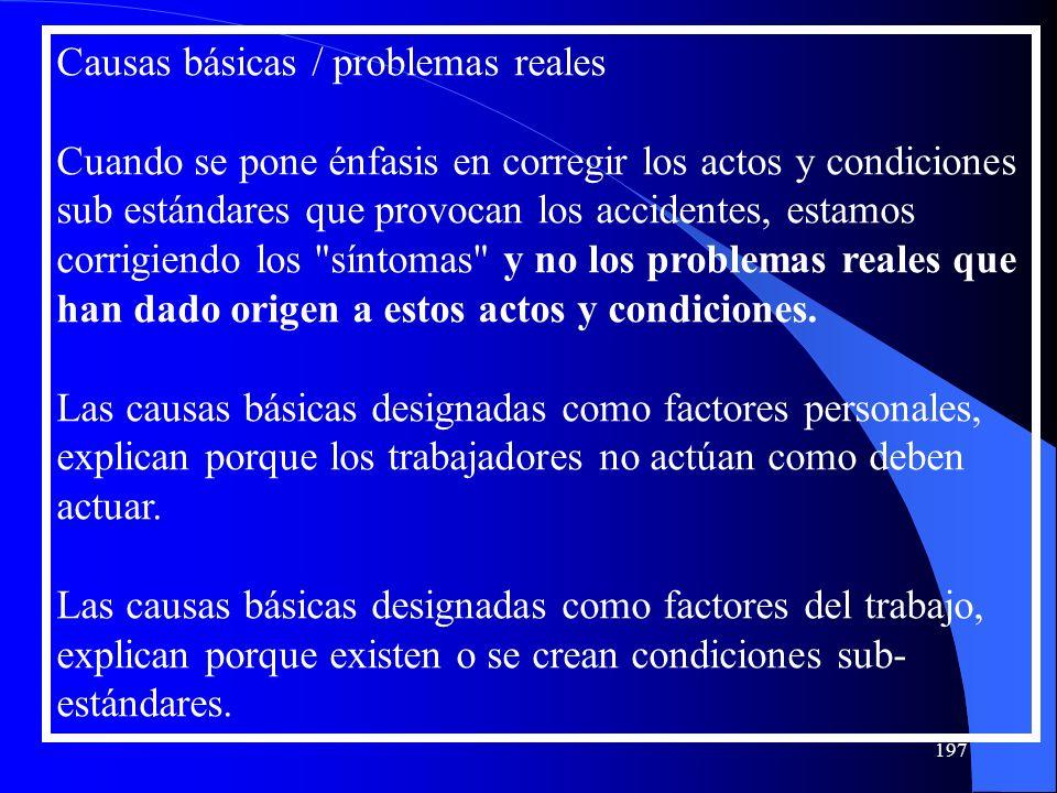 Causas básicas / problemas reales Cuando se pone énfasis en corregir los actos y condiciones sub estándares que provocan los accidentes, estamos corri