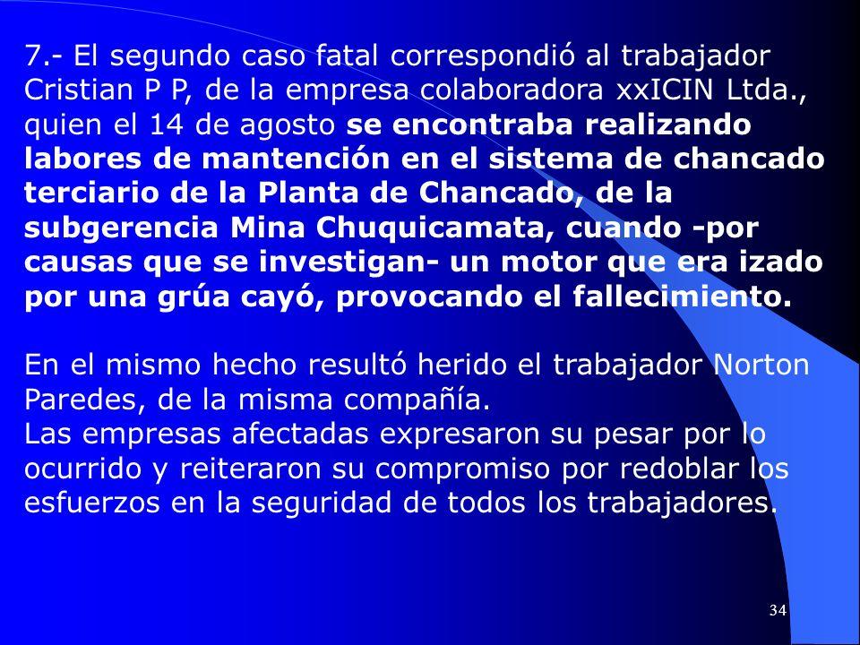 7.- El segundo caso fatal correspondió al trabajador Cristian P P, de la empresa colaboradora xxICIN Ltda., quien el 14 de agosto se encontraba realiz