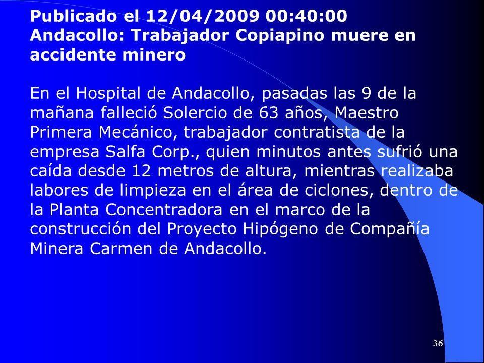 Publicado el 12/04/2009 00:40:00 Andacollo: Trabajador Copiapino muere en accidente minero En el Hospital de Andacollo, pasadas las 9 de la mañana fal
