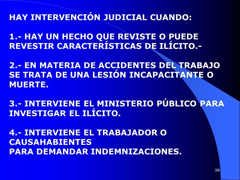HAY INTERVENCIÓN JUDICIAL CUANDO: 1.- HAY UN HECHO QUE REVISTE O PUEDE REVESTIR CARACTERÍSTICAS DE ILÍCITO.- 2.- EN MATERIA DE ACCIDENTES DEL TRABAJO