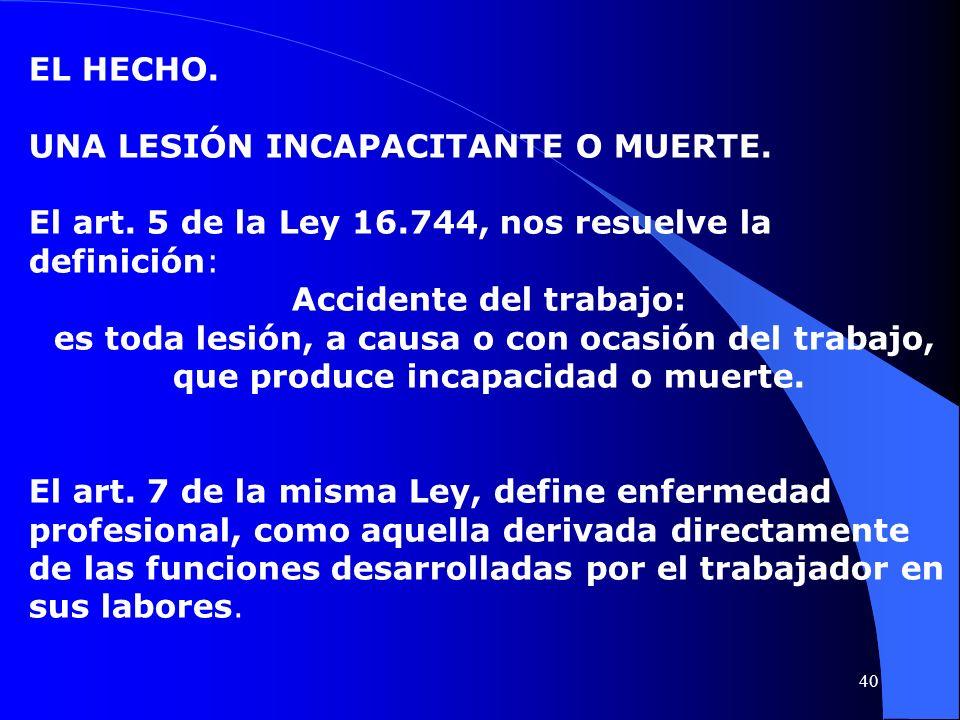 EL HECHO. UNA LESIÓN INCAPACITANTE O MUERTE. El art. 5 de la Ley 16.744, nos resuelve la definición: Accidente del trabajo: es toda lesión, a causa o