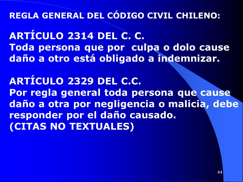 REGLA GENERAL DEL CÓDIGO CIVIL CHILENO: ARTÍCULO 2314 DEL C. C. Toda persona que por culpa o dolo cause daño a otro está obligado a indemnizar. ARTÍCU