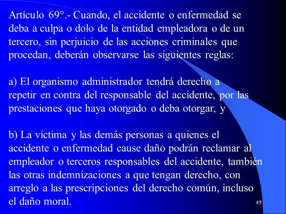 45 Artículo 69°.- Cuando, el accidente o enfermedad se deba a culpa o dolo de la entidad empleadora o de un tercero, sin perjuicio de las acciones cri