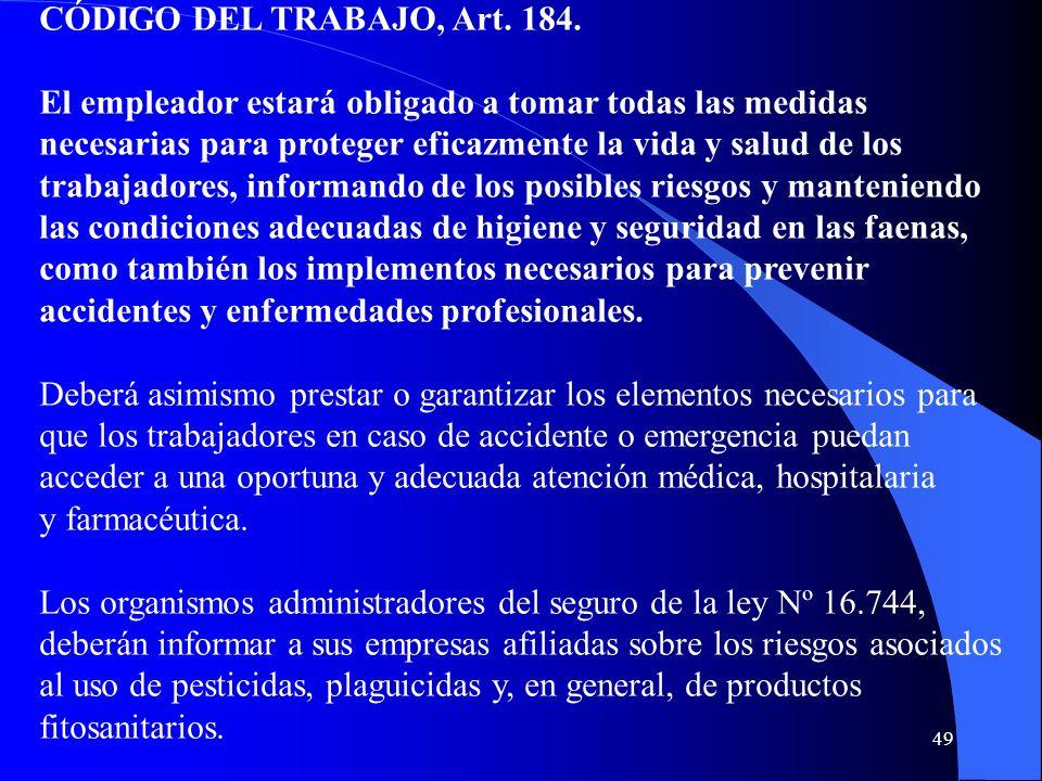 49 CÓDIGO DEL TRABAJO, Art. 184. El empleador estará obligado a tomar todas las medidas necesarias para proteger eficazmente la vida y salud de los tr