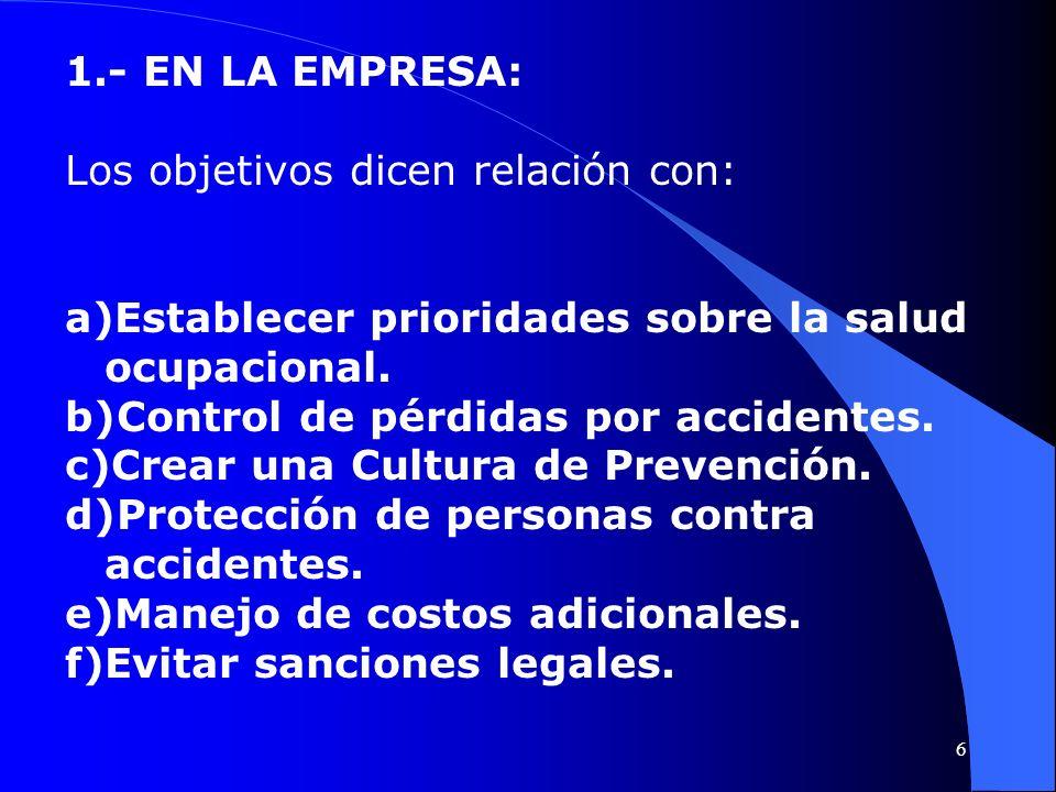 1.- EN LA EMPRESA: Los objetivos dicen relación con: a)Establecer prioridades sobre la salud ocupacional. b)Control de pérdidas por accidentes. c)Crea