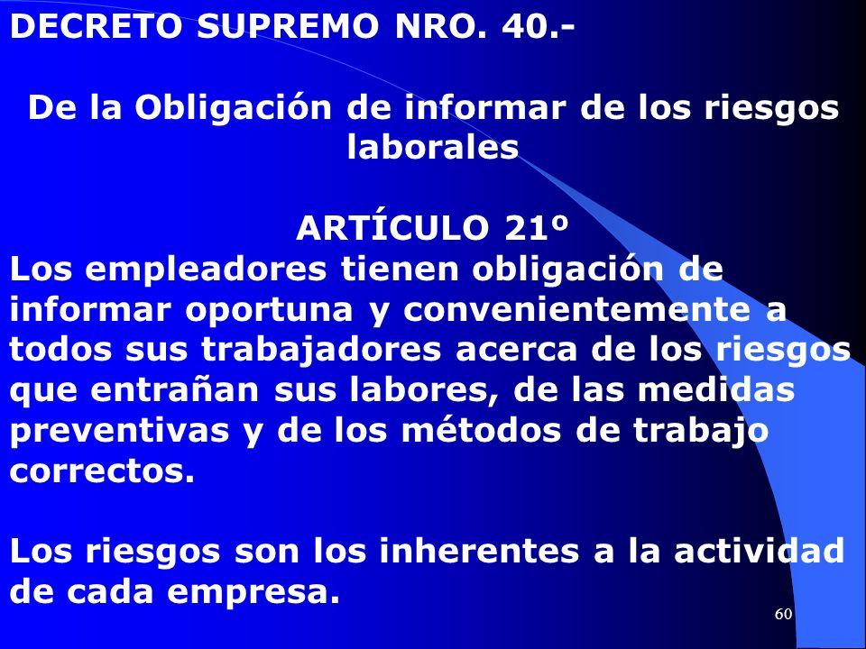 DECRETO SUPREMO NRO. 40.- De la Obligación de informar de los riesgos laborales ARTÍCULO 21º Los empleadores tienen obligación de informar oportuna y