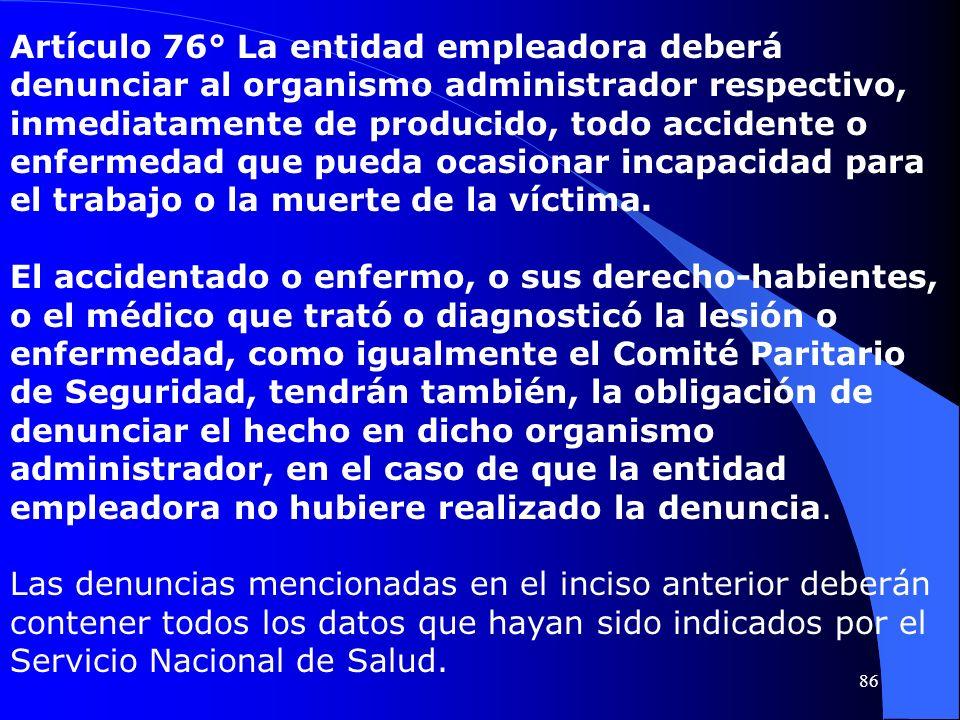 Artículo 76° La entidad empleadora deberá denunciar al organismo administrador respectivo, inmediatamente de producido, todo accidente o enfermedad qu