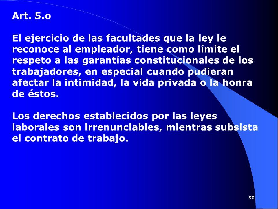 Art. 5.o El ejercicio de las facultades que la ley le reconoce al empleador, tiene como límite el respeto a las garantías constitucionales de los trab