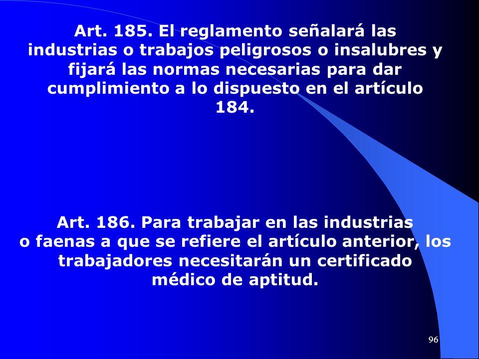Art. 185. El reglamento señalará las industrias o trabajos peligrosos o insalubres y fijará las normas necesarias para dar cumplimiento a lo dispuesto