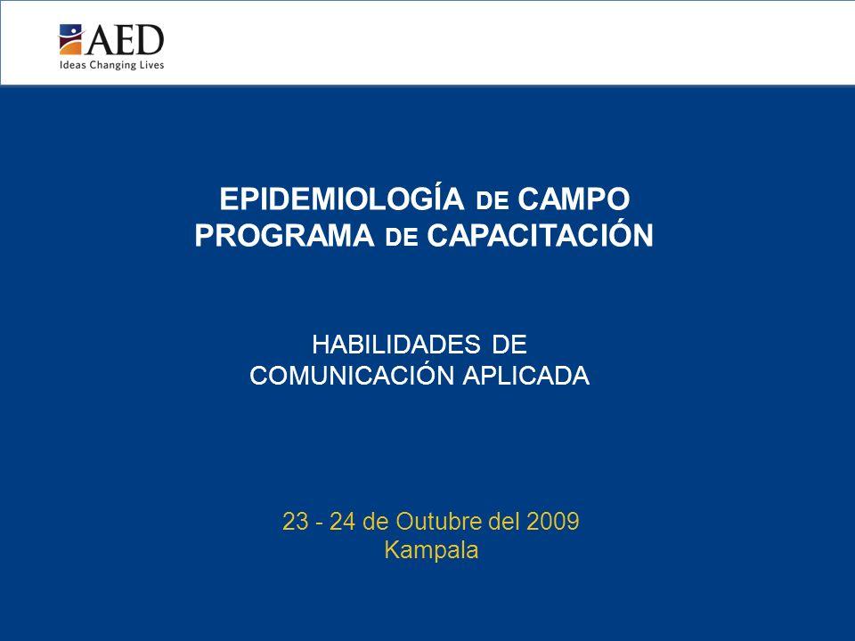 EPIDEMIOLOGÍA DE CAMPO PROGRAMA DE CAPACITACIÓN HABILIDADES DE COMUNICACIÓN APLICADA 23 - 24 de Outubre del 2009 Kampala