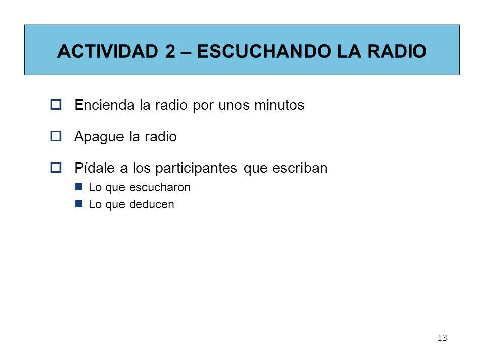 13 ACTIVIDAD 2 – ESCUCHANDO LA RADIO Encienda la radio por unos minutos Apague la radio Pídale a los participantes que escriban Lo que escucharon Lo q