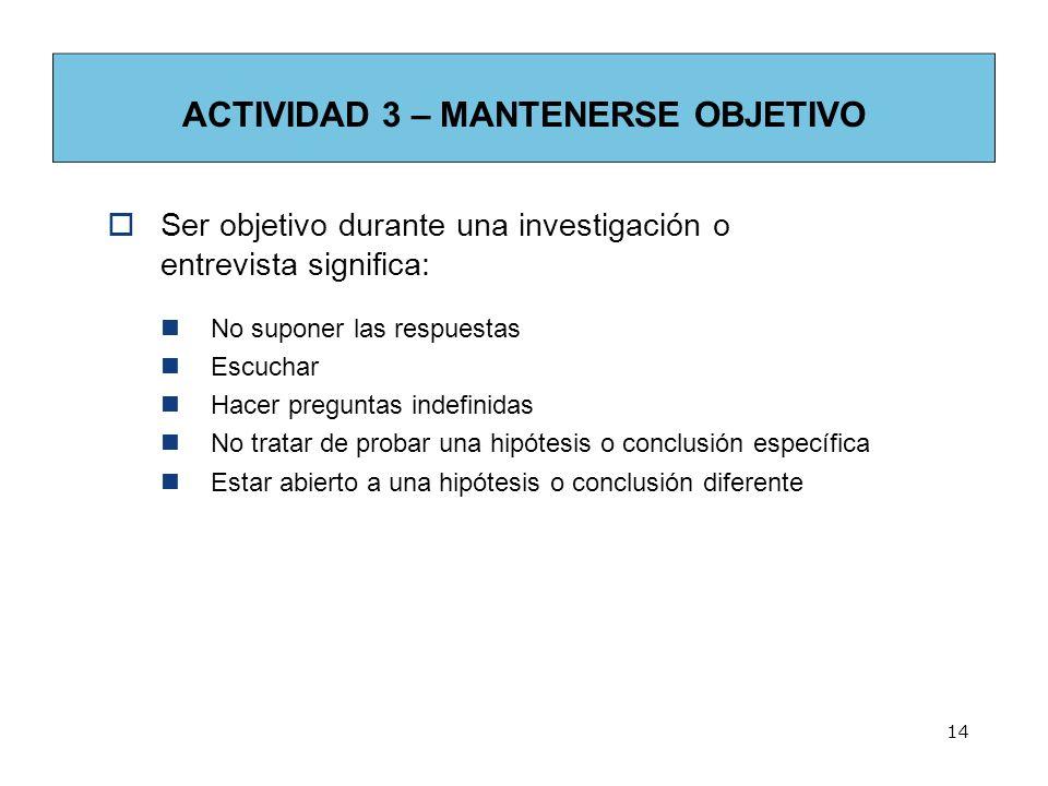 14 ACTIVIDAD 3 – MANTENERSE OBJETIVO Ser objetivo durante una investigación o entrevista significa: No suponer las respuestas Escuchar Hacer preguntas