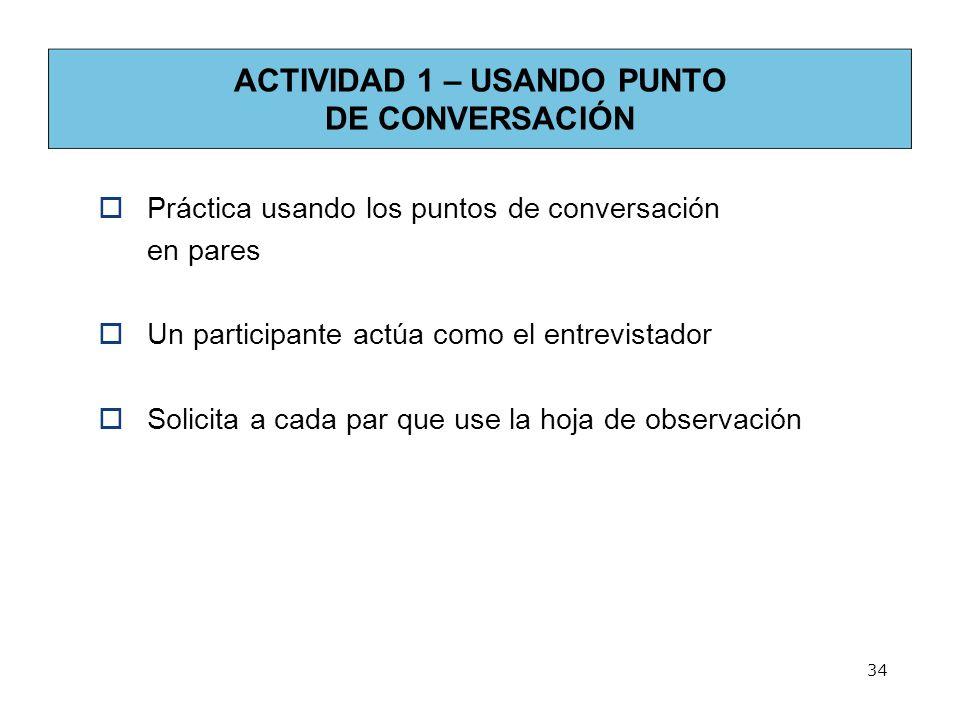 ACTIVIDAD 1 – USANDO PUNTO DE CONVERSACIÓN Práctica usando los puntos de conversación en pares Un participante actúa como el entrevistador Solicita a