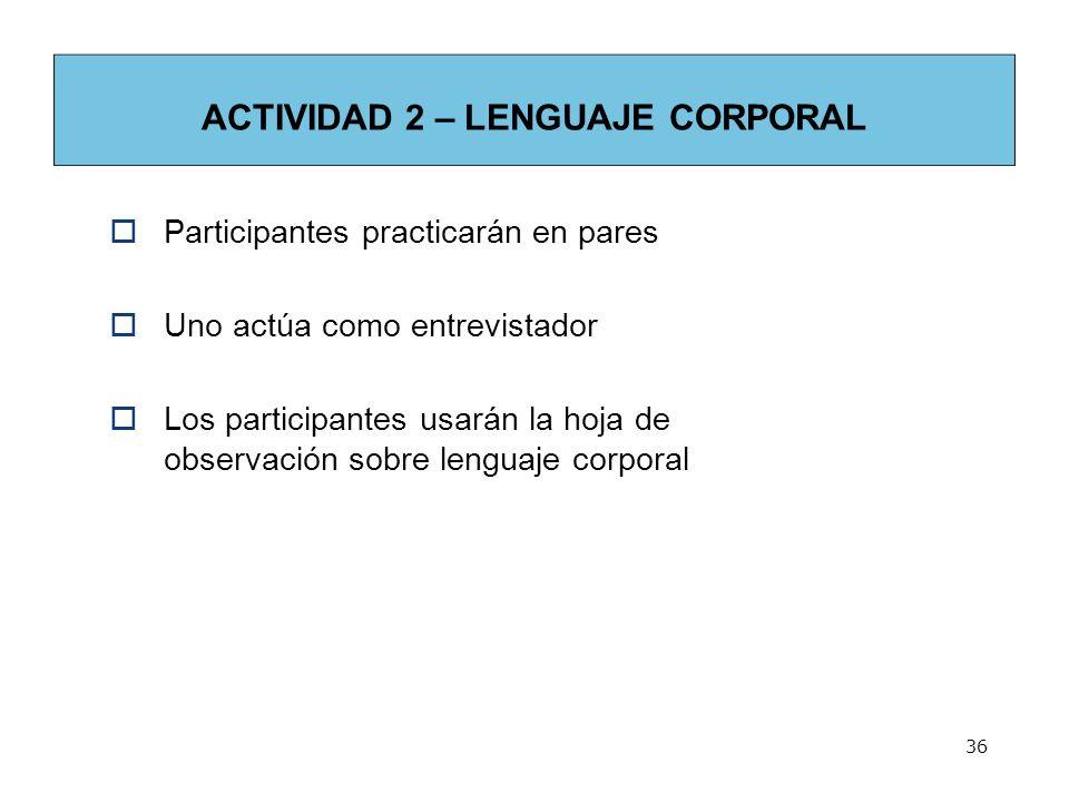36 ACTIVIDAD 2 – LENGUAJE CORPORAL Participantes practicarán en pares Uno actúa como entrevistador Los participantes usarán la hoja de observación sobre lenguaje corporal