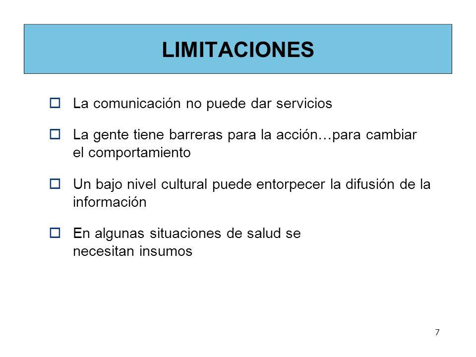 7 LIMITACIONES La comunicación no puede dar servicios La gente tiene barreras para la acción…para cambiar el comportamiento Un bajo nivel cultural puede entorpecer la difusión de la información En algunas situaciones de salud se necesitan insumos