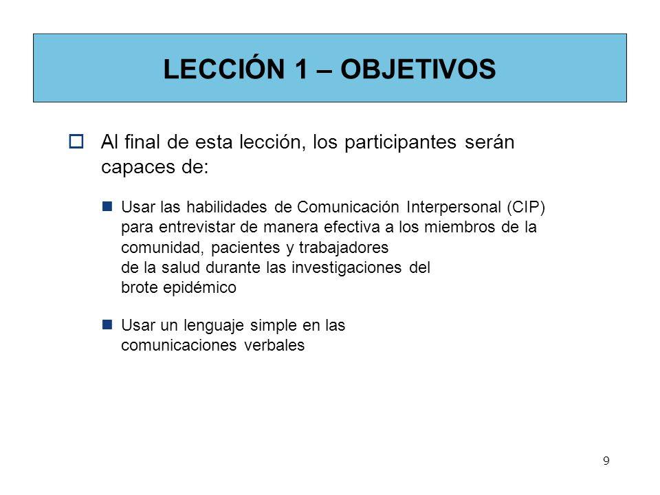 LECCIÓN 1 – OBJETIVOS Al final de esta lección, los participantes serán capaces de: Usar las habilidades de Comunicación Interpersonal (CIP) para entr