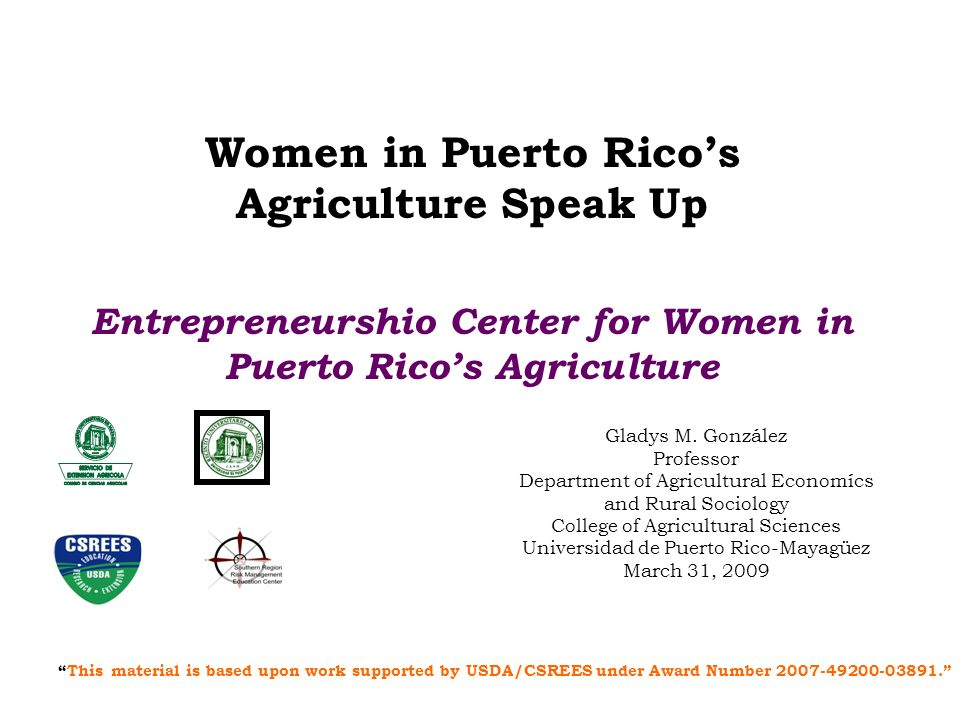 Presentation Outline The context: Womens participation in Puerto Ricos agriculture The educational initiative: –The data: CES data Needs assessment –The Project Pilot Entrepreneurship Center- Phases I & II –Young Entrepreneurs –Assessment, Impacts, Results