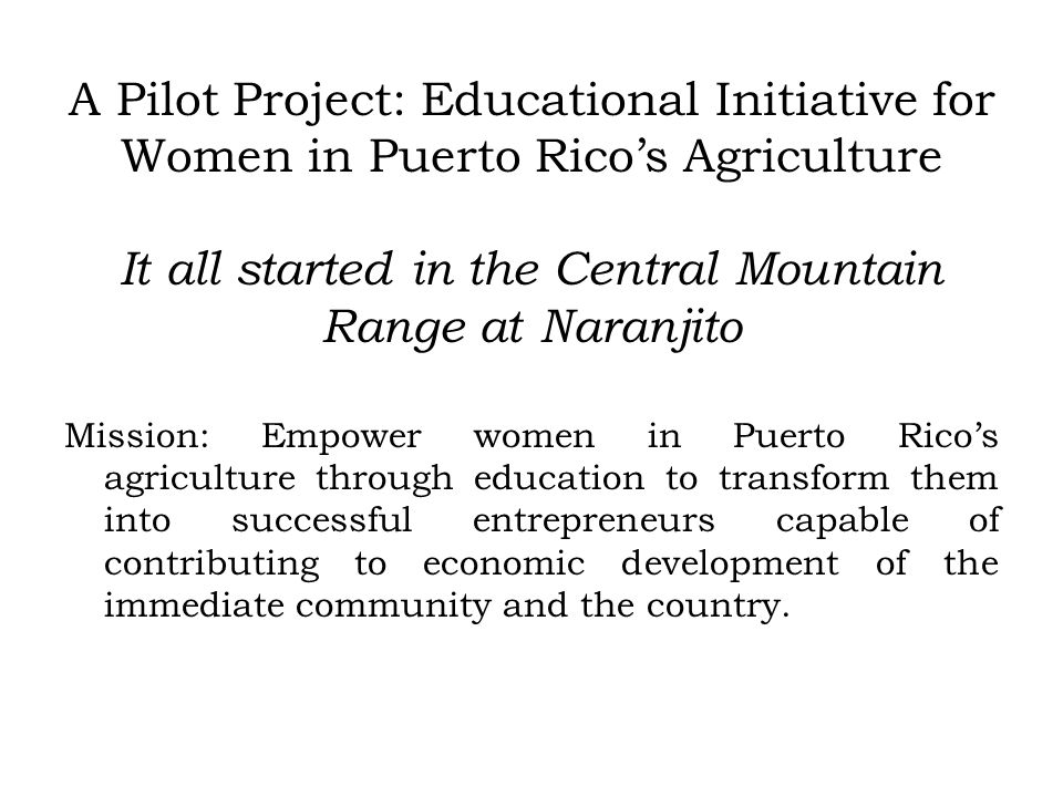 A Pilot Project: Educational Initiative for Women in Puerto Ricos Agriculture It all started in the Central Mountain Range at Naranjito Mission: Empower women in Puerto Ricos agriculture through education to transform them into successful entrepreneurs capable of contributing to economic development of the immediate community and the country.