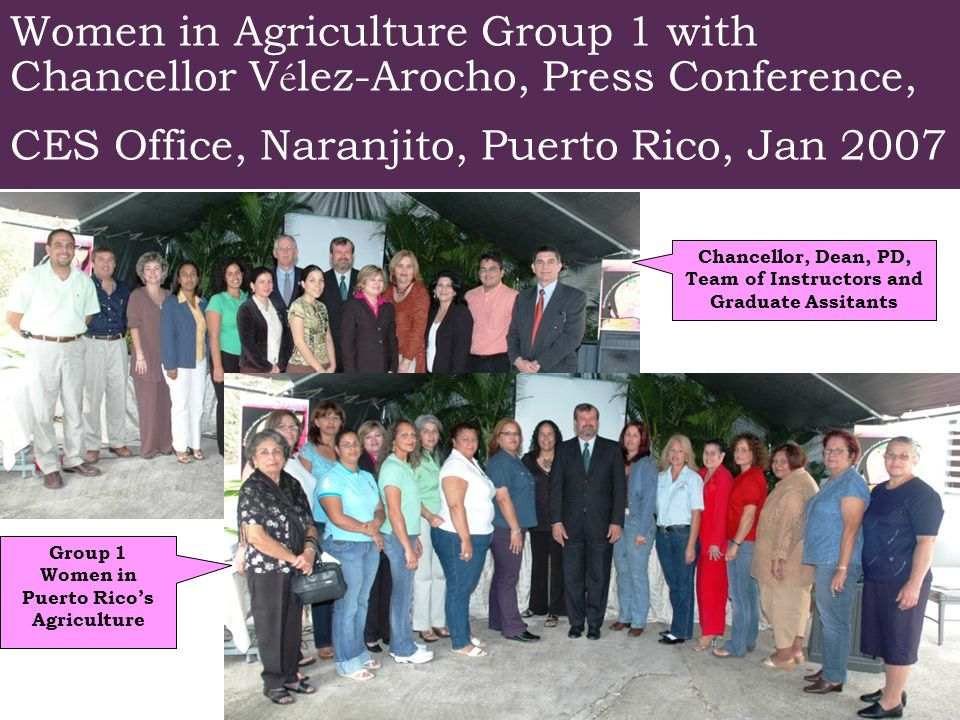 Staff de la Iniciativa de la Mujer con el Rector Women in Agriculture Group 1 with Chancellor V é lez-Arocho, Press Conference, CES Office, Naranjito, Puerto Rico, Jan 2007 Chancellor, Dean, PD, Team of Instructors and Graduate Assitants Group 1 Women in Puerto Ricos Agriculture